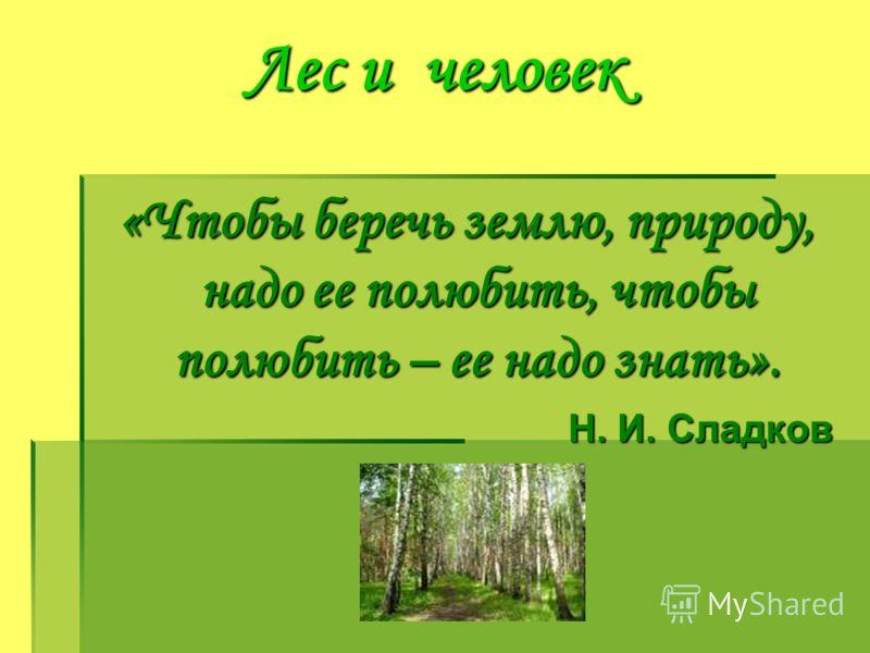 Лес и человек «Чтобы беречь землю, природу, надо ее полюбить, чтобы полюбить – ее надо знать». Н. И. Сладков