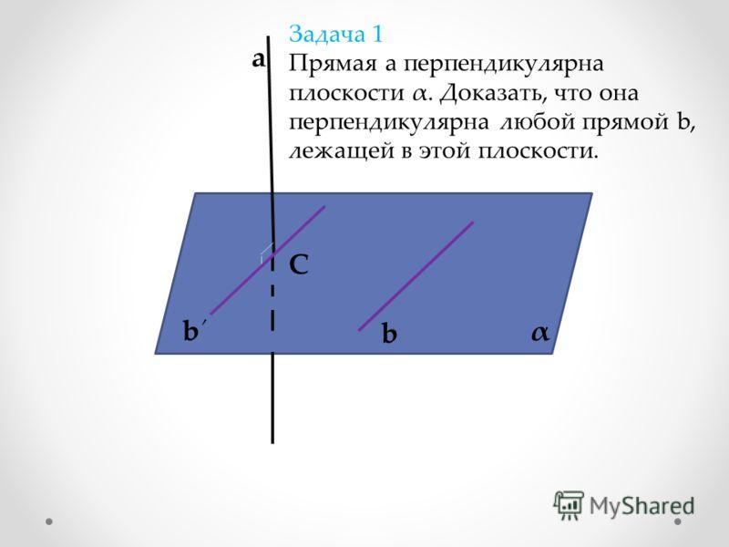α а b b Задача 1 Прямая а перпендикулярна плоскости α. Доказать, что она перпендикулярна любой прямой b, лежащей в этой плоскости. C