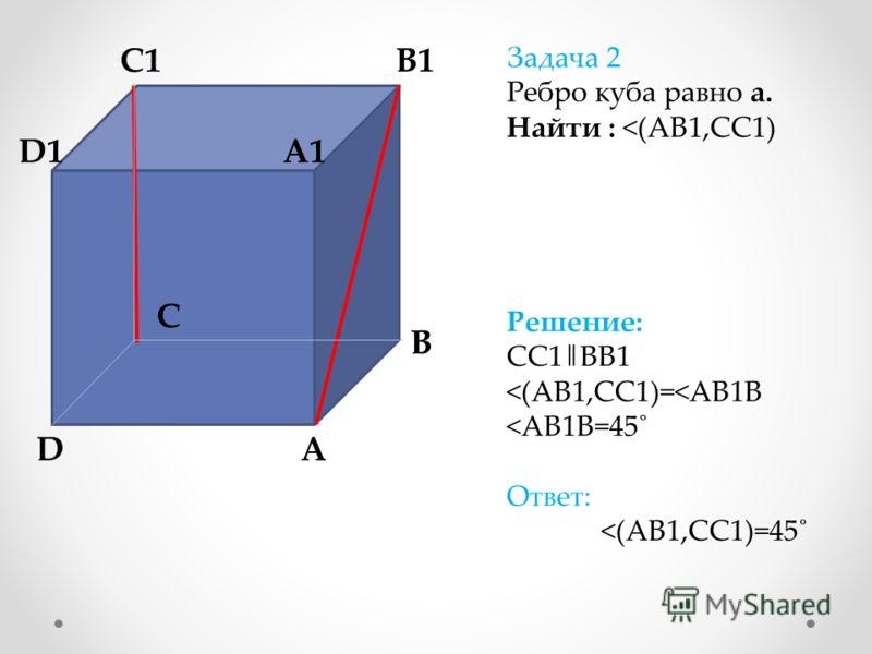 A A1 B B1 C C1 D D1 Задача 2 Ребро куба равно а. Найти :