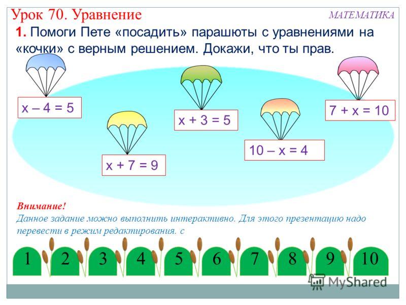 12345678910 х – 4 = 5 х + 7 = 9 10 – х = 4 1. Помоги Пете «посадить» парашюты с уравнениями на «кочки» с верным решением. Докажи, что ты прав. Внимание! Данное задание можно выполнить интерактивно. Для этого презентацию надо перевести в режим редакти