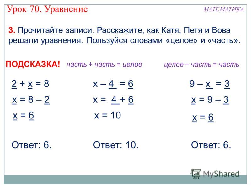 3. Прочитайте записи. Расскажите, как Катя, Петя и Вова решали уравнения. Пользуйся словами «целое» и «часть». х = 6 Ответ: 6. 2 + х = 8 Ответ: 10. х = 8 – 2 х = 10 х – 4 = 6 х = 4 + 6 х = 6 9 – х = 3 х = 9 – 3 часть + часть = целоецелое – часть = ча