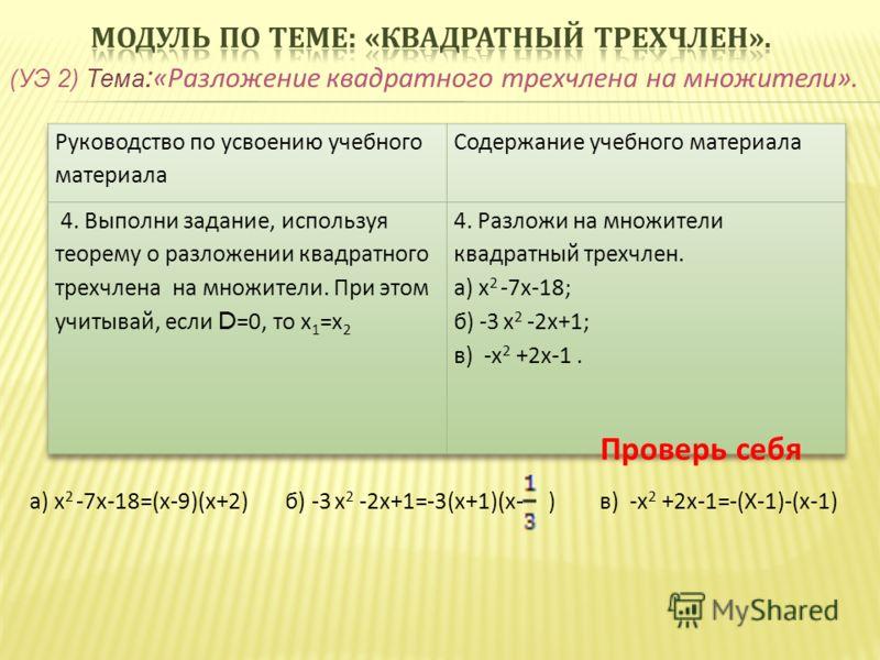(УЭ 2) Тема : «Разложение квадратного трехчлена на множители». Проверь себя а) х 2 -7х-18=(х-9)(х+2) б) -3 х 2 -2х+1=-3(х+1)(х- ) в) -х 2 +2х-1=-(Х-1)-(х-1)