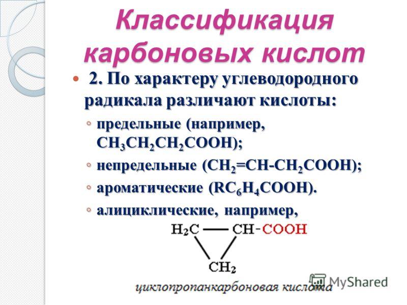 Классификация карбоновых кислот 2. По характеру углеводородного радикала различают кислоты: предельные (например, CH 3 CH 2 CH 2 COOH); предельные (например, CH 3 CH 2 CH 2 COOH); непредельные (CH 2 =CH-CH 2 COOH); непредельные (CH 2 =CH-CH 2 COOH);