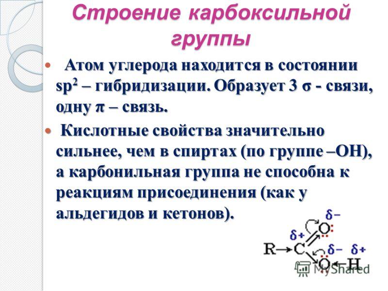Строение карбоксильной группы Атом углерода находится в состоянии sp 2 – гибридизации. Образует 3 σ - связи, одну π – связь. Атом углерода находится в состоянии sp 2 – гибридизации. Образует 3 σ - связи, одну π – связь. Кислотные свойства значительно