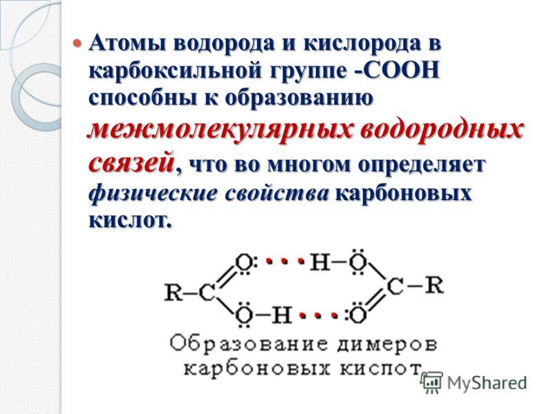 Атомы водорода и кислорода в карбоксильной группе -СООН способны к образованию межмолекулярных водородных связей, что во многом определяет физические свойства карбоновых кислот. Атомы водорода и кислорода в карбоксильной группе -СООН способны к образ