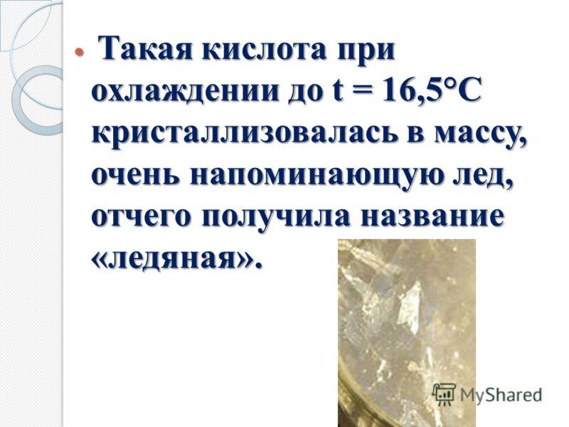 Такая кислота при охлаждении до t = 16,5°С кристаллизовалась в массу, очень напоминающую лед, отчего получила название «ледяная». Такая кислота при охлаждении до t = 16,5°С кристаллизовалась в массу, очень напоминающую лед, отчего получила название «