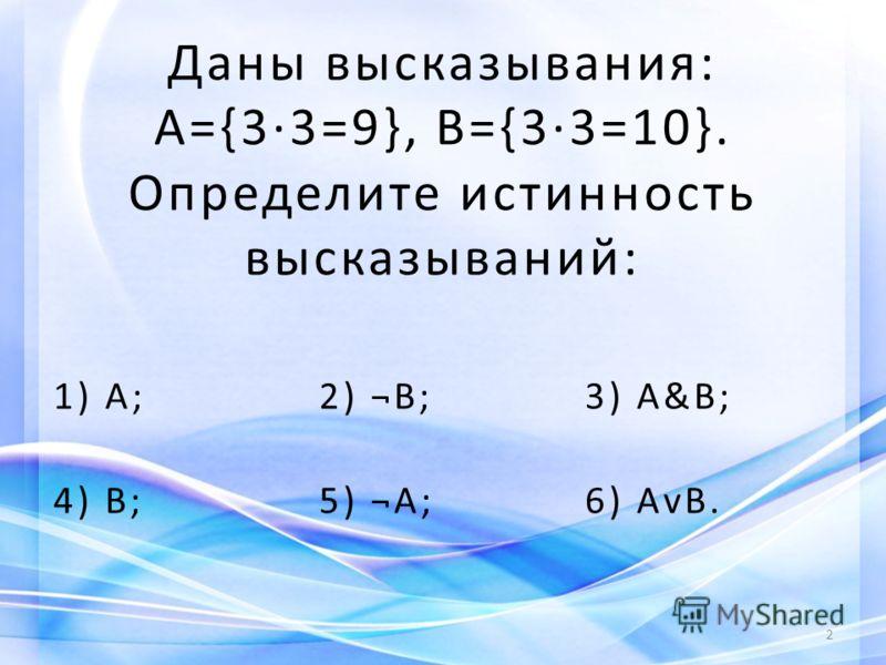 Даны высказывания: А={33=9}, В={33=10}. Определите истинность высказываний: 1) А; 2) ¬В; 3) А&В; 4) В; 5) ¬А; 6) АvВ. 2