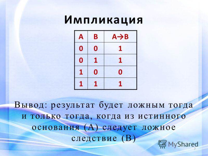Импликация Вывод: результат будет ложным тогда и только тогда, когда из истинного основания (А) следует ложное следствие (В) 7 АВАВ 001 011 100 111