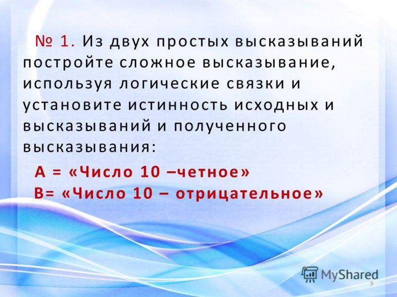 1. Из двух простых высказываний постройте сложное высказывание, используя логические связки и установите истинность исходных и высказываний и полученного высказывания: А = «Число 10 –четное» В= «Число 10 – отрицательное» 9
