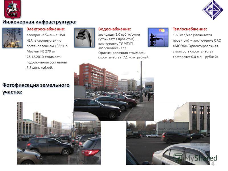 Фотофиксация земельного участка: 4 Инженерная инфраструктура: Электроснабжение: электроснабжение: 350 кВА; в соответствии с постановлением «РЭК» г. Москвы 270 от 28.12.2010 стоимость подключения составляет 5,8 млн. рублей. Теплоснабжение: 1,3 Гкал/ча
