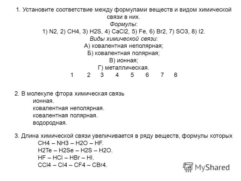 1. Установите соответствие между формулами веществ и видом химической связи в них. Формулы: 1) N2, 2) CH4, 3) H2S, 4) CaCl2, 5) Fe, 6) Br2, 7) SO3, 8) I2. Виды химической связи: А) ковалентная неполярная; Б) ковалентная полярная; В) ионная; Г) металл