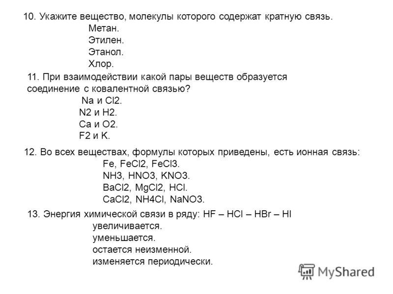 10. Укажите вещество, молекулы которого содержат кратную связь. Метан. Этилен. Этанол. Хлор. 11. При взаимодействии какой пары веществ образуется соединение с ковалентной связью? Na и Cl2. N2 и H2. Ca и O2. F2 и K. 12. Во всех веществах, формулы кото