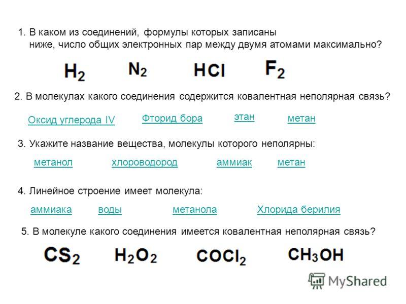 1. В каком из соединений, формулы которых записаны ниже, число общих электронных пар между двумя атомами максимально? 2. В молекулах какого соединения содержится ковалентная неполярная связь? Оксид углерода IV Фторид бора этан метан 3. Укажите назван