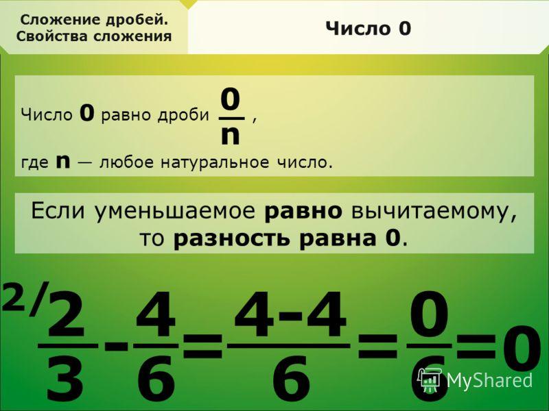 Сложение дробей. Свойства сложения Число 0 Число 0 равно дроби, где n любое натуральное число. 2 3 2/2/ - 4 6 = 4-4 6 = 0 6 0 n Если уменьшаемое равно вычитаемому, то разность равна 0. = 0
