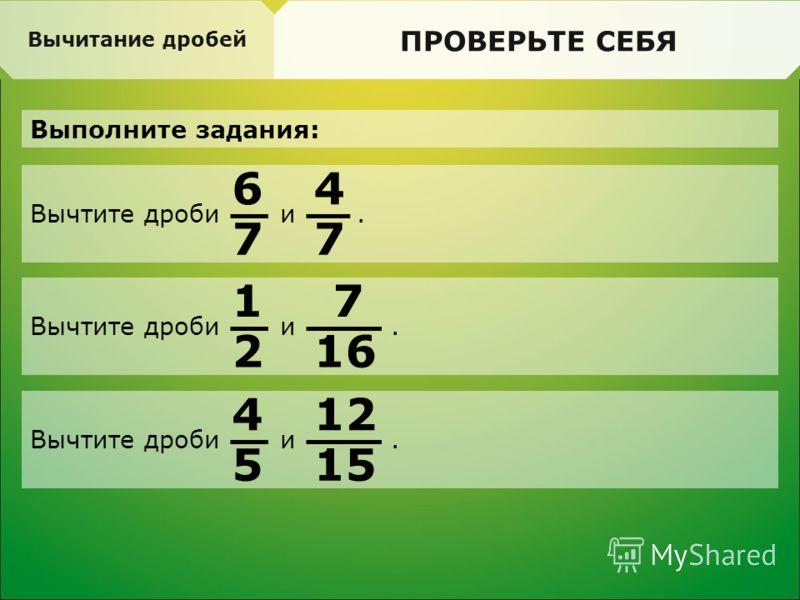Вычтите дроби и. Вычитание дробей ПРОВЕРЬТЕ СЕБЯ Выполните задания: 6 7 4 7 Вычтите дроби и. 1 2 7 16 Вычтите дроби и. 4 5 12 15