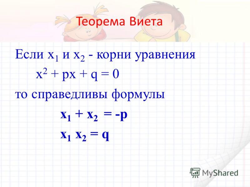 Теорема Виета Если х 1 и х 2 - корни уравнения х 2 + рх + q = 0 то справедливы формулы х 1 + х 2 = -р х 1 х 2 = q