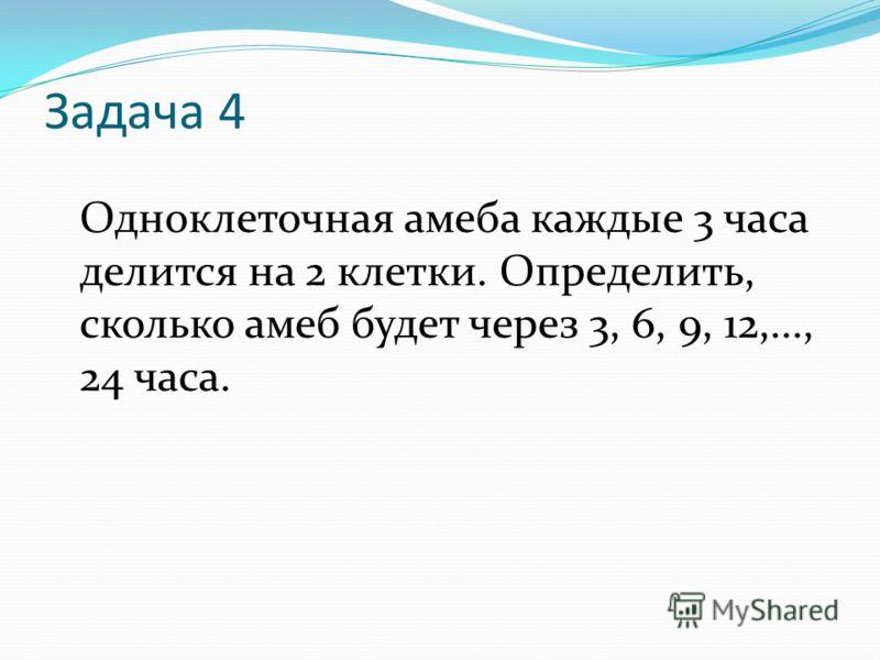 Задача 4 Одноклеточная амеба каждые 3 часа делится на 2 клетки. Определить, сколько амеб будет через 3, 6, 9, 12,..., 24 часа.