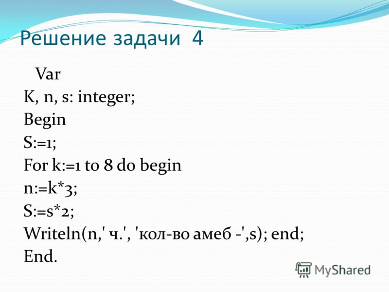 Решение задачи 4 Var K, n, s: integer; Begin S:=1; For k:=1 to 8 do begin n:=k*3; S:=s*2; Writeln(n,' ч.', 'кол-во амеб -',s); end; End.