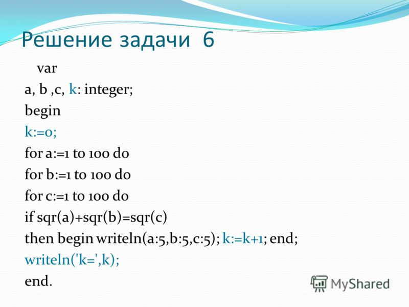 Решение задачи 6 var a, b,c, k: integer; begin k:=0; for a:=1 to 100 do for b:=1 to 100 do for c:=1 to 100 do if sqr(a)+sqr(b)=sqr(c) then begin writeln(a:5,b:5,c:5); k:=k+1; end; writeln('k=',k); end.