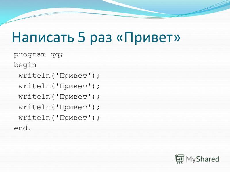 Написать 5 раз «Привет» program qq; begin writeln('Привет'); end.