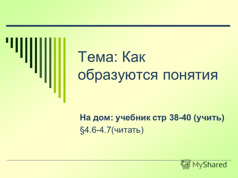 Тема: Как образуются понятия На дом: учебник стр 38-40 (учить) §4.6-4.7(читать)