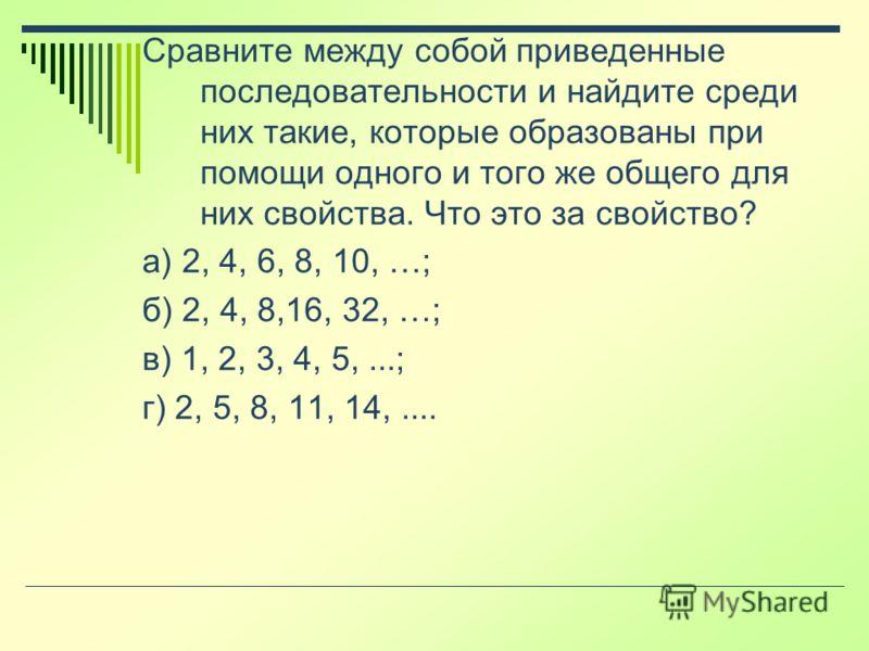 Сравните между собой приведенные последовательности и найдите среди них такие, которые образованы при помощи одного и того же общего для них свойства. Что это за свойство? а) 2, 4, 6, 8, 10, …; б) 2, 4, 8,16, 32, …; в) 1, 2, 3, 4, 5,...; г) 2, 5, 8,