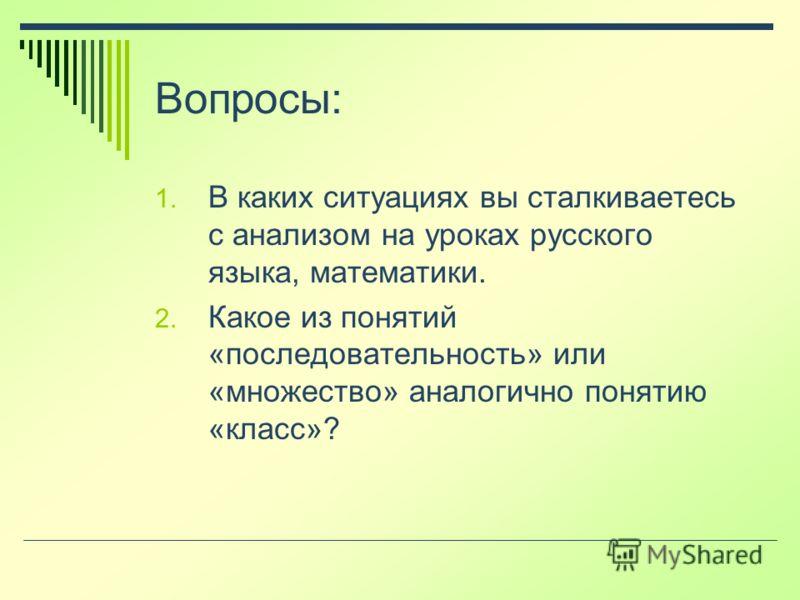 Вопросы: 1. В каких ситуациях вы сталкиваетесь с анализом на уроках русского языка, математики. 2. Какое из понятий «последовательность» или «множество» аналогично понятию «класс»?