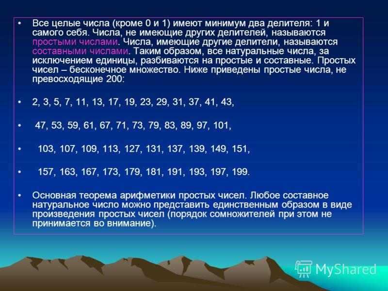 Все целые числа (кроме 0 и 1) имеют минимум два делителя: 1 и самого себя. Числа, не имеющие других делителей, называются простыми числами. Числа, имеющие другие делители, называются составными числами. Таким образом, все натуральные числа, за исключ