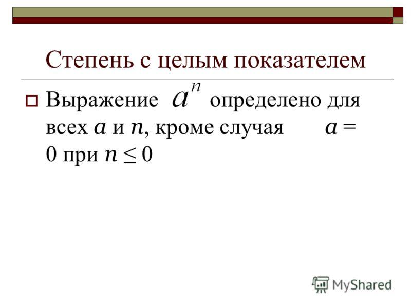 Степень с целым показателем Выражение определено для всех а и п, кроме случая а = 0 при п 0