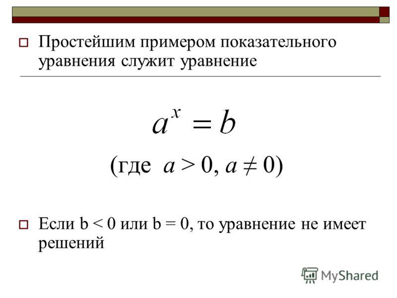 Простейшим примером показательного уравнения служит уравнение (где а > 0, а 0) Если b < 0 или b = 0, то уравнение не имеет решений