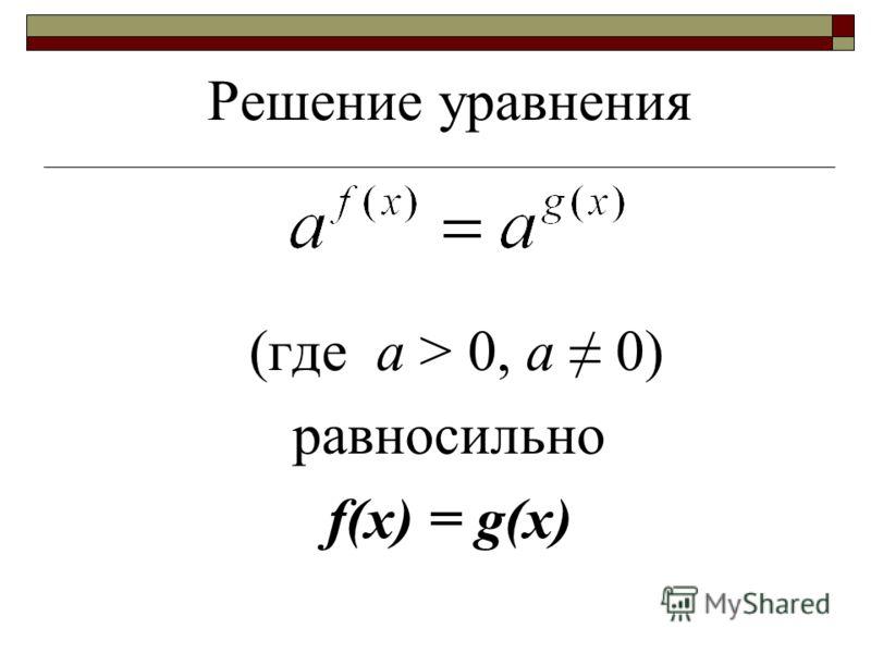 Решение уравнения (где а > 0, а 0) равносильно f(x) = g(x)