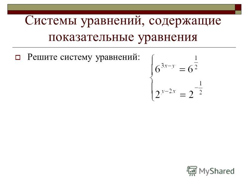Системы уравнений, содержащие показательные уравнения Решите систему уравнений: