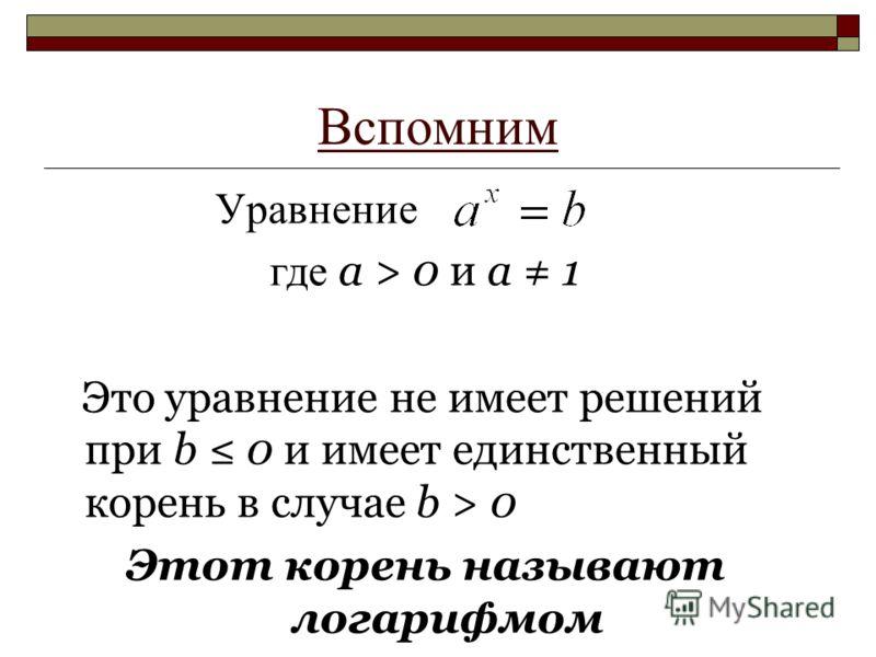 Вспомним Уравнение где а > 0 и а 1 Это уравнение не имеет решений при b 0 и имеет единственный корень в случае b > 0 Этот корень называют логарифмом