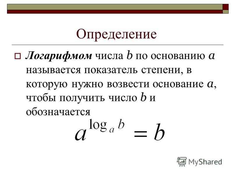 Определение Логарифмом числа b по основанию а называется показатель степени, в которую нужно возвести основание а, чтобы получить число b и обозначается