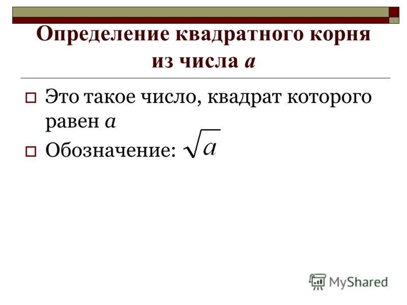 Определение квадратного корня из числа а Это такое число, квадрат которого равен а Обозначение: