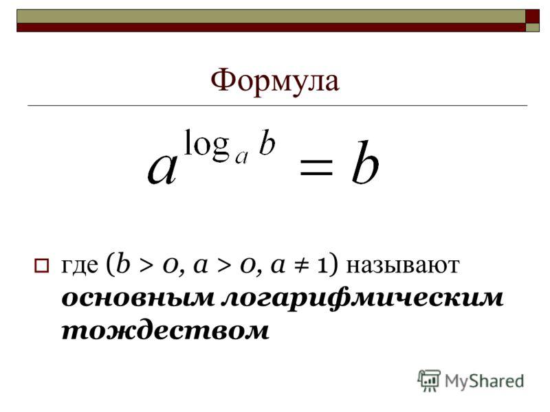Формула где (b > 0, a > 0, a 1) называют основным логарифмическим тождеством