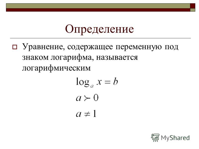 Определение Уравнение, содержащее переменную под знаком логарифма, называется логарифмическим