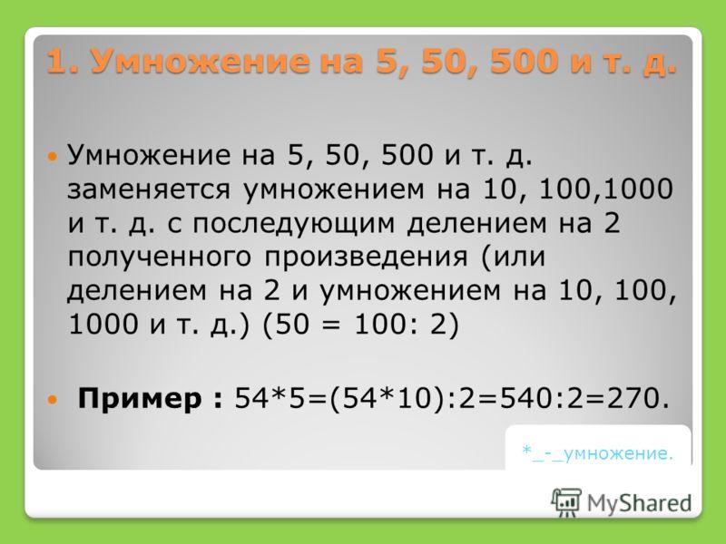 1. Умножение на 5, 50, 500 и т. д. Умножение на 5, 50, 500 и т. д. заменяется умножением на 10, 100,1000 и т. д. с последующим делением на 2 полученного произведения (или делением на 2 и умножением на 10, 100, 1000 и т. д.) (50 = 100: 2) Пример : 54*