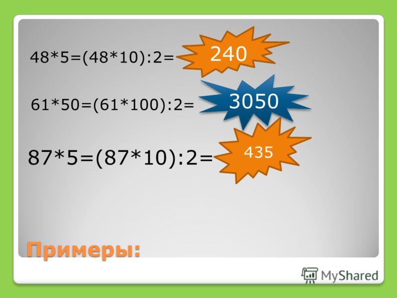 Примеры: 48*5=(48*10):2= 240 3050 435 87*5=(87*10):2= 61*50=(61*100):2=