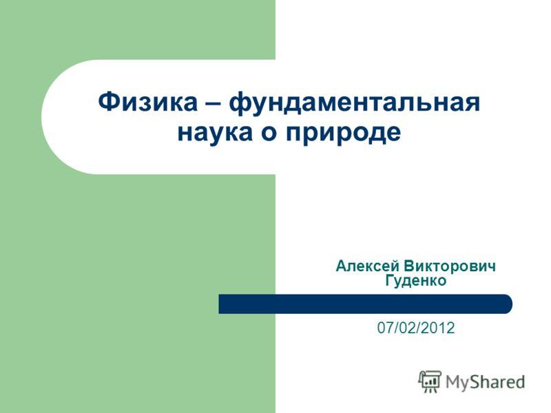 Физика – фундаментальная наука о природе Алексей Викторович Гуденко 07/02/2012