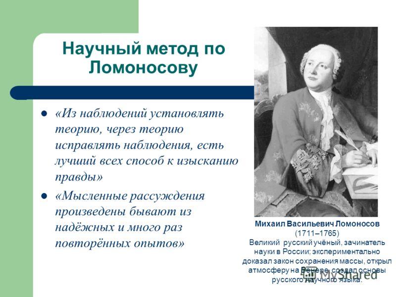 Научный метод по Ломоносову Михаил Васильевич Ломоносов (1711–1765) Великий русский учёный, зачинатель науки в России; экспериментально доказал закон сохранения массы, открыл атмосферу на Венере, создал основы русского научного языка. «Из наблюдений