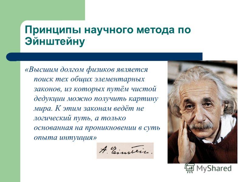 Принципы научного метода по Эйнштейну «Высшим долгом физиков является поиск тех общих элементарных законов, из которых путём чистой дедукции можно получить картину мира. К этим законам ведёт не логический путь, а только основанная на проникновении в
