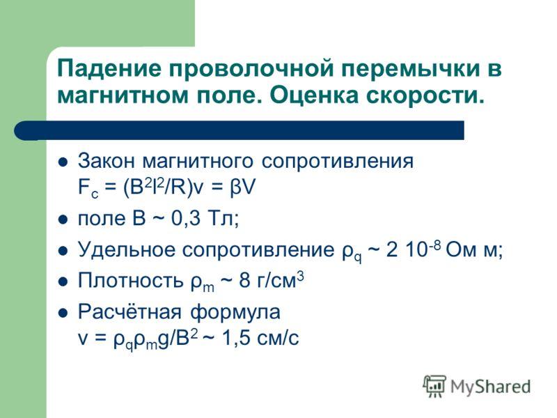 Падение проволочной перемычки в магнитном поле. Оценка скорости. Закон магнитного сопротивления F с = (В 2 l 2 /R)v = βV поле B ~ 0,3 Тл; Удельное сопротивление ρ q ~ 2 10 -8 Ом м; Плотность ρ m ~ 8 г/см 3 Расчётная формула v = ρ q ρ m g/B 2 ~ 1,5 см