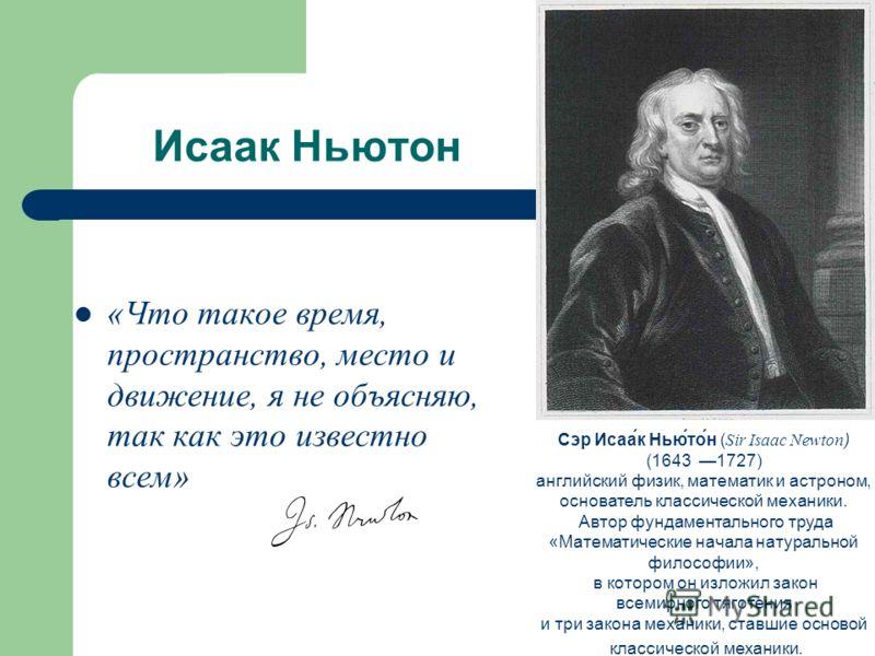Исаак Ньютон «Что такое время, пространство, место и движение, я не объясняю, так как это известно всем» Сэр Исаа́к Нью́то́н ( Sir Isaac Newton ) (1643 1727) английский физик, математик и астроном, основатель классической механики. Автор фундаменталь