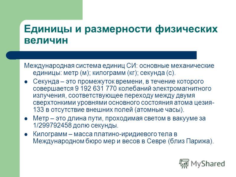 Единицы и размерности физических величин Международная система единиц СИ: основные механические единицы: метр (м); килограмм (кг); секунда (с). Секунда – это промежуток времени, в течение которого совершается 9 192 631 770 колебаний электромагнитного