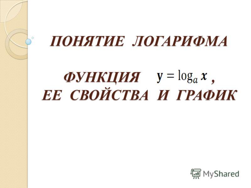 ПОНЯТИЕ ЛОГАРИФМА ФУНКЦИЯ, ЕЕ СВОЙСТВА И ГРАФИК