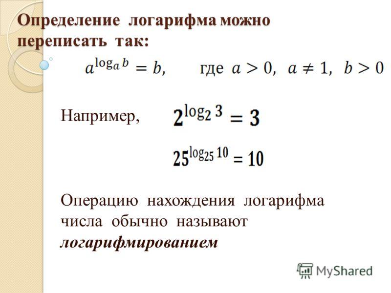 Определение логарифма можно переписать так: Например, Операцию нахождения логарифма числа обычно называют логарифмированием