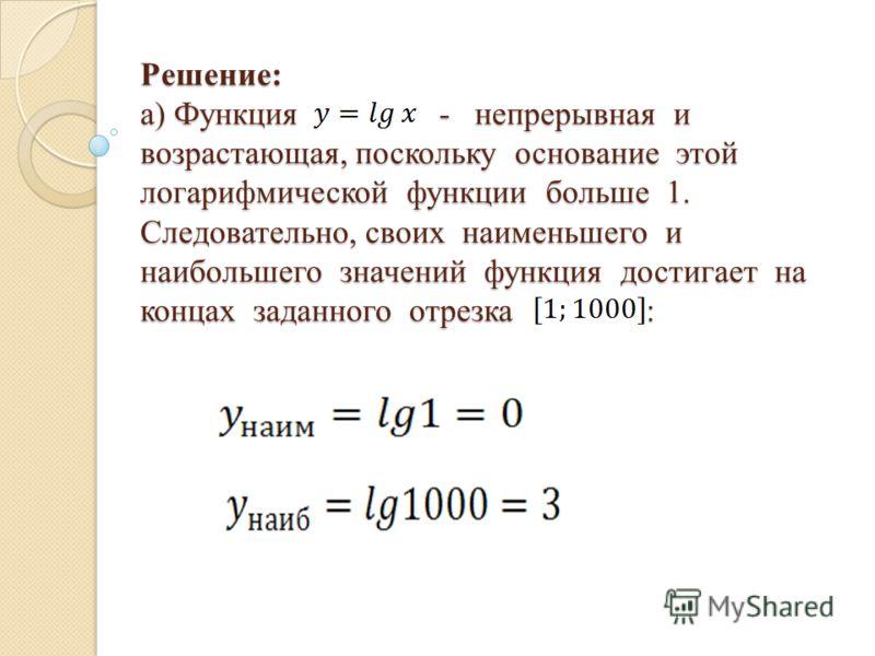 Решение: а) Функция - непрерывная и возрастающая, поскольку основание этой логарифмической функции больше 1. Следовательно, своих наименьшего и наибольшего значений функция достигает на концах заданного отрезка :
