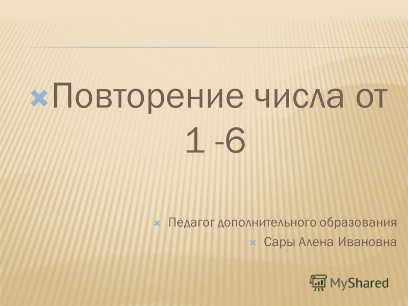 Повторение числа от 1 -6 Педагог дополнительного образования Сары Алена Ивановна