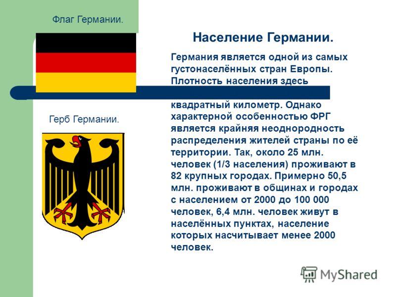 Флаг Германии. Герб Германии. Население Германии. Германия является одной из самых густонаселённых стран Европы. Плотность населения здесь оценивается в 230 человек на квадратный километр. Однако характерной особенностью ФРГ является крайняя неодноро
